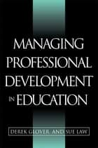 Managing Professional Development in Education ebook by Glover, Derek (Research Associate, Department of Education, University of Keele),Law, Sue (Director of Inservice Education, University of Keele)