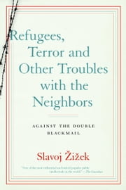 Refugees, Terror and Other Troubles with the Neighbors - Against the Double Blackmail ebook by Slavoj Zizek