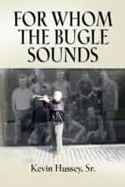 FOR WHOM THE BUGLE SOUNDS - Memoirs of a Stone Talker ebook by Kevin Hussey