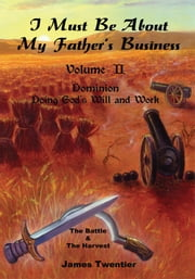 I Must Be About My Father's Business - Volume II - Dominion - Doing God's Will and Work ebook by James A. Twentier