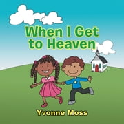 When I Get to Heaven - Heaven as Seen Through the Eyes of a Child ebook by Yvonne Moss