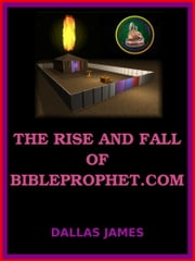 The Rise and Fall of Bibleprophet.com ebook by Dallas James