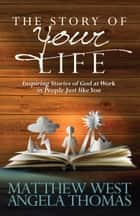 The Story of Your Life - Inspiring Stories of God at Work in People Just like You ebook by Matthew West, Angela Thomas