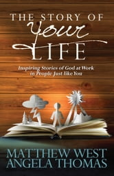 The Story of Your Life - Inspiring Stories of God at Work in People Just like You ebook by Matthew West,Angela Thomas