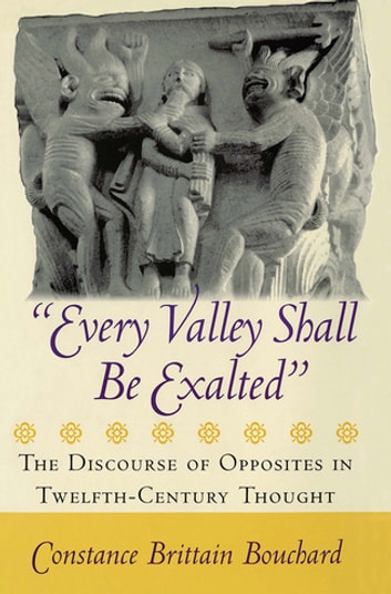 """Every Valley Shall Be Exalted"" - The Discourse of Opposites in Twelfth-Century Thought ebook by Constance Brittain Bouchard"