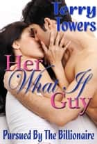 Her What If Guy (Pursued By The Billionaire) ebook by Terry Towers