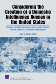 Considering the Creation of a Domestic Intelligence Agency in the United States - Lessons from the Experiences of Australia, Canada, France, Germany, and the United Kingdom ebook by Brian A. Jackson,Cheryl Y. Marcum,Albert A. Robbert,Andrew Riddile