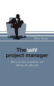 The lazy project manager - How to be twice as productive and still leave the office early ebook by Peter Taylor