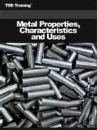Metal Properties, Characteristics and Uses (Carpentry) - Includes the Physical, Mechanical Properties of Metals, Use of the Hardness Tester, Chemical Analysis, Bench Grinder, and Identify Various Metals ebook by