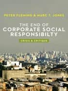 The End of Corporate Social Responsibility - Crisis and Critique ebook by Peter Fleming, Marc V. Jones