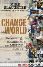 Change the World - Recovering the Message and Mission of Jesus 電子書 by Mike Slaughter