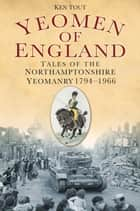 Yeomen of England - Tales of the Northamptonshire Yeomanry 1794-1966 ebook by Ken Tout