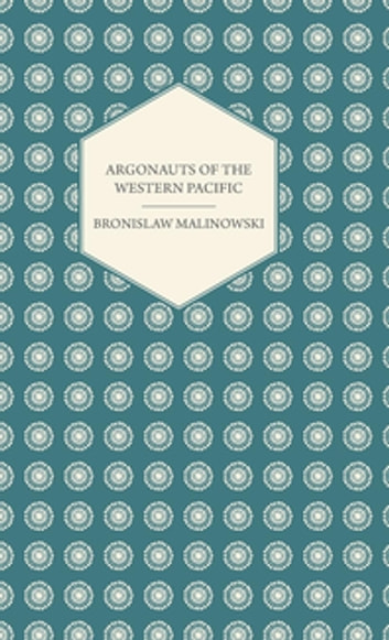 Argonauts of the Western Pacific - An Account of Native Enterprise and Adventure in the Archipelagoes of Melanesian New Guinea - With 5 Maps, 65 Illus ebook by Bronislaw Malinowski