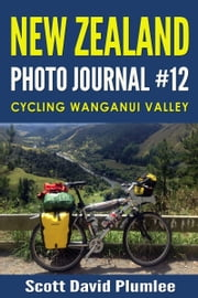 New Zealand Photo Journal #12: Cycling Wanganui Valley ebook by Scott David Plumlee