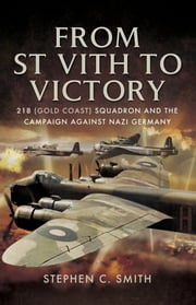 From St Vith to Victory - 218 (Gold Coast) Squadron and the Campaign Against Nazi Germany ekitaplar by Stephen C. Smith
