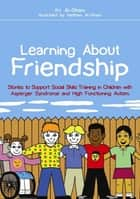 Learning About Friendship - Stories to Support Social Skills Training in Children with Asperger Syndrome and High Functioning Autism ebook by Kay Al-Ghani, Haitham Al-Ghani