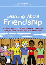 Learning About Friendship - Stories to Support Social Skills Training in Children with Asperger Syndrome and High Functioning Autism ebook by Kay Al-Ghani,Haitham Al-Ghani