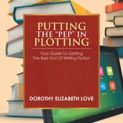 "PUTTING THE ""PEP"" IN PLOTTING - Your Guidebook to getting the best out of writing fiction ebook by Dorothy Elizabeth Love"