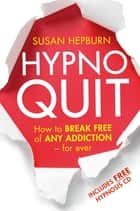 Hypnoquit - How to break free of any addiction - for ever ebook by Susan Hepburn