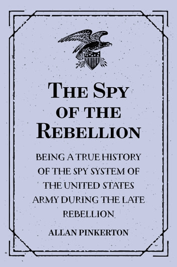 The Spy of the Rebellion : Being a True History of the Spy System of the United States Army during the Late Rebellion ebook by Allan Pinkerton