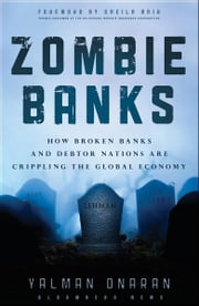 Zombie Banks - How Broken Banks and Debtor Nations Are Crippling the Global Economy ebook by Yalman Onaran,Sheila Bair