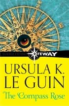 The Compass Rose ebook by Ursula K. Le Guin