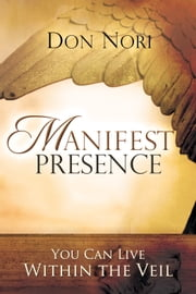 Manifest Presence: You Can Live Within the Veil ebook by Don Nori Sr.