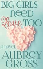 Big Girls Need Love Too ebook by Aubrey Gross