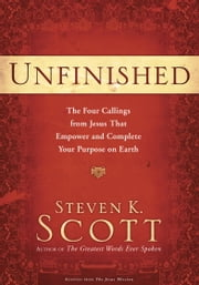 Unfinished - The Four Callings from Jesus That Empower and Complete Your Purpose on Earth ebook by Steven K. Scott