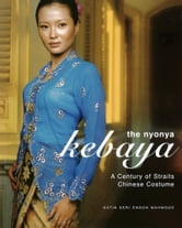 The Nyonya Kebaya - A Century of Straits Chinese Costume ebook by Datin Seri