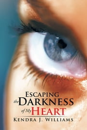 Escaping the Darkness of My Heart ebook by Kendra J. Williams