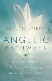 Angelic Pathways - An Angel Medium's Guide to Navigating Our Human Experience ebook by Chantel Lysette