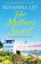 Her Mother's Secret - Escape to sunny France with this enchanting story of loss and love ebook by Rosanna Ley