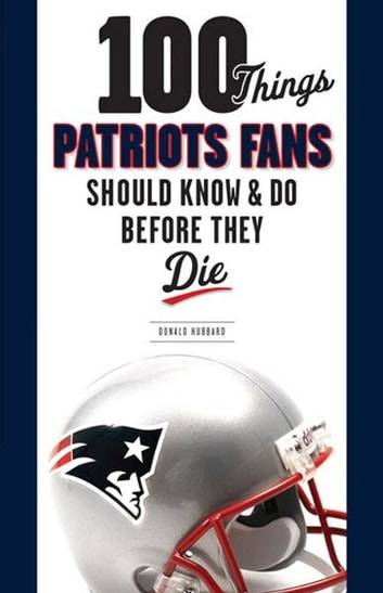 100 Things Patriots Fans Should Know & Do Before They Die ebook by Donald Hubbard