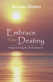 Embrace Your Destiny: 12 Steps to Living the Life You Deserve! ebook by Sandra Dawes