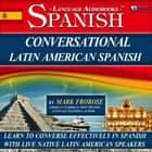 Conversational Latin American Spanish - Learn to Converse Effectively in Spanish with Live Native Latin American Speakers audiobook by Mark Frobose