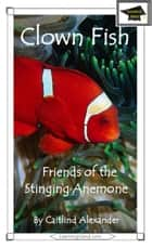 Clown Fish: Friends of the Stinging Anemone: Educational Version ebook by Caitlind L. Alexander