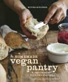 The Homemade Vegan Pantry - The Art of Making Your Own Staples ebook by Miyoko Schinner