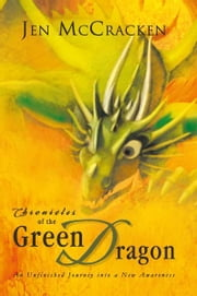 Chronicles of the Green Dragon - An Unfinished Journey into a New Awareness ebook by Jen McCracken