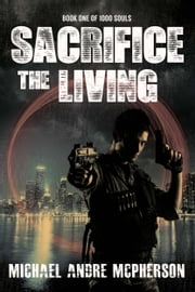 Sacrifice the Living - The End is Now ebook by Michael Andre McPherson