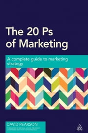 The 20 Ps of Marketing - A Complete Guide to Marketing Strategy ebook by David Pearson