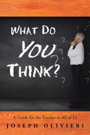 What Do You Think? - A Guide for the Teacher in All of Us ebook by Joseph Olivieri
