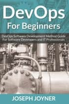 DevOps For Beginners - DevOps Software Development Method Guide For Software Developers and IT Professionals ebook by Joseph Joyner
