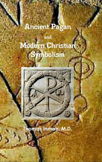 Ancient Pagan and Modern Christian Symbolism ebook by Thomas Inman M.D.