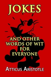 Jokes and Other Words of Wit for Everyone ebook by Atticus Aristotle