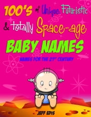 100's of Unique, Futuristic & Totally Space-age Baby Names - Names For The 21st Century ebook by Jeff Edis