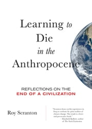 Learning to Die in the Anthropocene - Reflections on the End of a Civilization ebook by Roy Scranton
