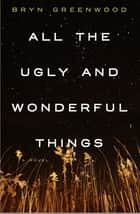 All the Ugly and Wonderful Things - A Novel eBook von Bryn Greenwood