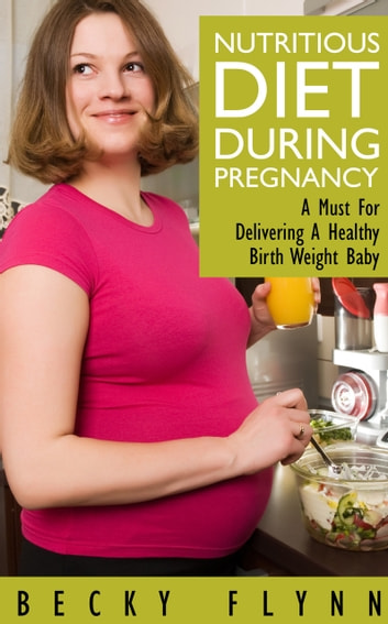Nutritious Diet During Pregnancy: A Must For Delivering a Healthy Birth Weight Baby ebook by Sam Wenzel