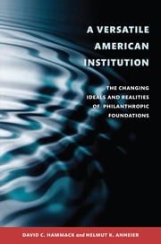 A Versatile American Institution - The Changing Ideals and Realities of Philanthropic Foundations ebook by David C. Hammack,Helmut K. Anheier